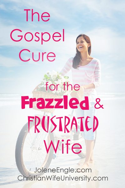 The Gospel Cure for the Frazzled & Frustrated Wife- Christian Wife University