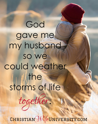God gave me my husband so we could weather the storms of life together.