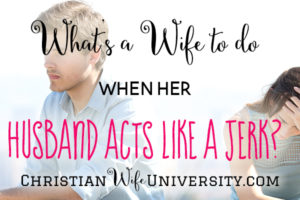 What's a Wife to Do When Her Husband Acts Like a Jerk?
